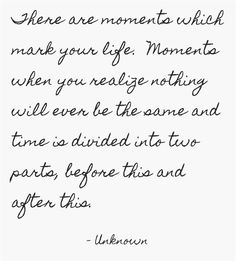 There are moments which mark your life. Moments when you realize nothing will ever be the same and time is divided into two parts, before this and after this. ~ Unknown