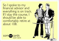 Free and Funny Encouragement Ecard: So I spoke to my financial advisor and everything is on track. If I stay the course, I should be able to comfortably retire at Create and send your own custom Encouragement ecard. Trade Finance, Finance Business, Business Major, Funny Cute, Hilarious, Belly Laughs, E Cards, Someecards, A Team