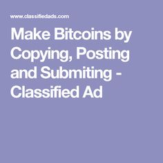 Make Bitcoins by Copying, Posting and Submiting - Classified Ad