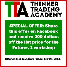 Another special offer from Thinker Trading Academy: --- Share this offer on Facebook and receive 200 dollars off the list price for the Futures 1 workshop  --- Offer ends 3 days from Friday, July 25, 2014