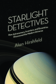 """Starlight Detectives: How Astronomers, Inventors, and Eccntrics Discovered the Modern Universe by Alan Hirshfeld (July, 2014) A """"Best Book"""" by Discover Magazine!"""