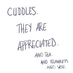 I miss you, and blankets, and tea, and cuddling.
