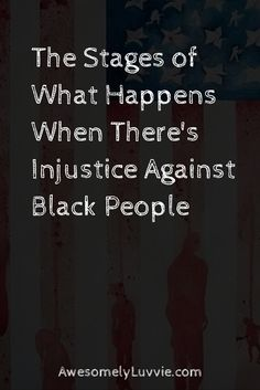 """Stages of What Happens When There's Injustice Against Black People"" A very thoughtful and compelling post. 'Stage 1: Another Black person is beat up, arrested or killed senselessly..."""