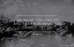 """Do what you can do and pray for what you cannot yet do."" St Augustine"