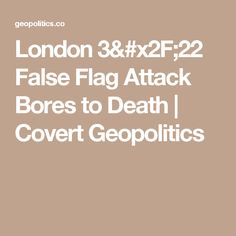 London 3/22 False Flag Attack Bores to Death | Covert Geopolitics