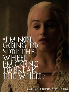 I'm not going to stop the wheel. I'm going to break the wheel. - Daenerys Targaryen