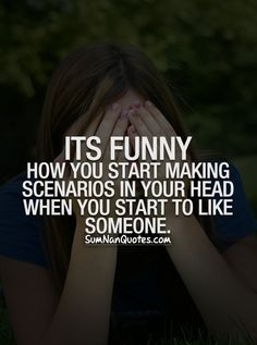 Its funny how you start making scenarios in your head when you start to like someone.