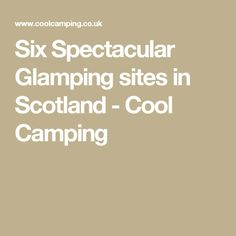 Six Spectacular Glamping sites in Scotland - Cool Camping