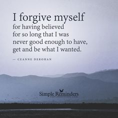 I forgive myself I forgive myself for having believed for so long that I was never good enough to have, get and be what I wanted. — Ceanne DeRohan