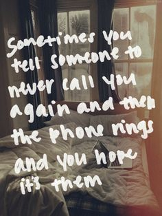 Sometimes you tell someone to never call you again, and then the phone rings and you hope it's them.