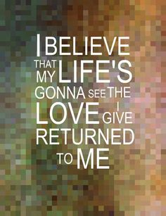 """I believe that my life's gonna see the love I give return to me."" -John Mayer"