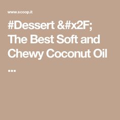 #Dessert / The Best Soft and Chewy Coconut Oil ...