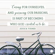"""Caring for ourselves, and pursuing our passions, is part of becoming who God created us to be.""  Jessica Turner // Ready to make your passions and God-given talents a priority?  CLICK for more inspiration!"