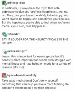 I'm on multiple meds to help me stay balanced and emotionally functional, and that's not a bad thing. Just as an inhaler helps an asthmatic to breathe and process air, antidepressants allow people with depression to process happiness. Dissociation, Adhd, A Silent Voice, Faith In Humanity, Mental Health Awareness, Mental Illness, New People, Disorders, Equality
