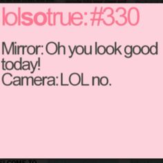 "So true! This is why I listen to the movie clueless when Cher says ""I don't trust mirrors, that's why I always take Polaroids!"" it's crazy but sooooo true! :)"