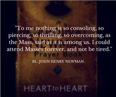 """To me nothing is so consoling, so piercing, so thrilling, so overcoming, as the Mass, said as it is among us. I could attend Masses forever, and not be tired.""  -- Bl. John Henry Newman  Quote   https://www.avemariapress.com/product/0-87061-255-7/Heart-to-Heart/"