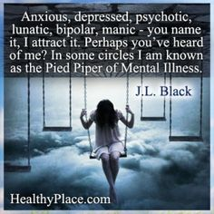 Bipolar quote: Anxious, depressed, psychotic, lunatic, bipolar, manic - you name it, I attract it. Perhaps you've heard of me? In some circles I am known as the Pied Piper of Mental Illness. http://www.healthyplace.com/bipolar-disorder/