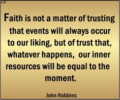 """""""Faith is not a matter of trusting that events will always occur to our liking, but of trust that, whatever happens, our inner resources will be equal to the moment."""" - John Robbins"""