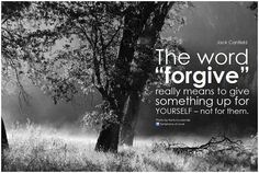 "The word ""forgive"" really means to give something up for yourself - not for them. - Jack Canfield"