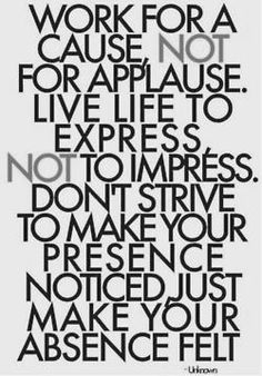 """Work for a CAUSE, not for APPLAUSE.  Live life to EXPRESS, not to IMPRESS.  Don't strive to make your presence NOTICED.  Just make your presence FELT."""