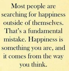 Very important to remember...you can't sit around and wait for someone or something to make you happy!