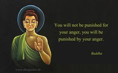 You will not be punished for your anger, you will be punished by your anger – Buddha