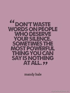 """Don't waste words on people who deserve your silence. sometimes the most powerful thing you can say is nothing at all."" Inspirational Quote by Mandy Hale"