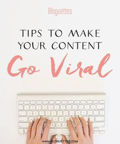 Tips To Make Your Content Go Viral #bloguettes