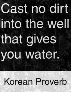 Cast no dirt into the well that gives you water. Korean proverb