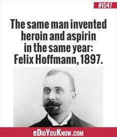 eDidYouKnow.com ►  The same man invented heroin and aspirin in the same year: Felix Hoffmann, 1897.