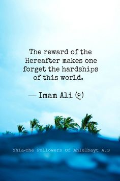 """""""The reward of the Hereafter makes one forgets the hardships of this world."""" — Imam Ali (ع), Ghurar al-Hikam Quran Quotes Inspirational, Islamic Love Quotes, Religious Quotes, Hazrat Ali Sayings, Imam Ali Quotes, Unique Quotes, Best Quotes, Ali Bin Abi Thalib, Islamic Teachings"""