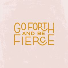 Go forth and be fier