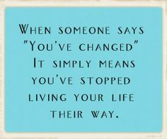 When Someone Says You've Changed It Simply Means You've Stopped Living Your Life Their Way