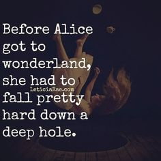 Before Alice got to wonderland, she had to fall pretty hard down a deep hole. #quotes #alice #wonderland