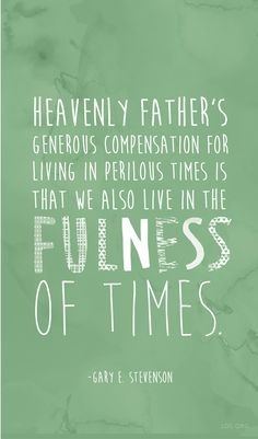 """""""Heavenly Father's generous compensation for living in perilous times is that we also live in the fulness of times."""" —Gary E. Stevenson"""