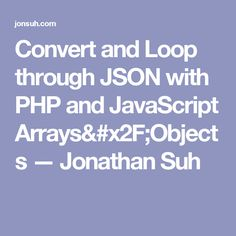convert and loop through json with php and javascript arraysobjects jonathan suh