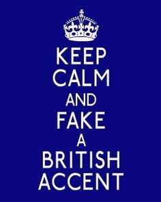 Keep calm and fake a British Accent. Great advice. . .also works with german, french etc. ;)