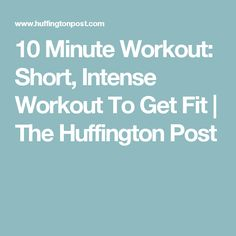 10 Minute Workout: Short, Intense Workout To Get Fit   The Huffington Post