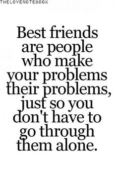 """Best friends are people who make your problems their problems, just so you don't have to go through them alone."""