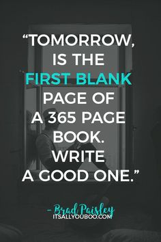 """Tomorrow, is the first blank page of a 365 page book. Write a good one"" - Brad Paisley. Click here for 40 Inspirational New Year's Resolution Quotes and Sayings just like this one. #NewYearsResolution #NewYearsGoals #NewYears #2021Goals #Resolutions #NewYearsResolutionSuccess #NewYearNewYou #NewYears2021 #QuotesToLiveBy #QuotesDaily #QuotesToRemember #QOTD #InspirationalQuotes #NewYearsEve #WordsOfWisdom #Motivational #InspirationalWords #QuotesToInspire #MotivationalQuotes #Quote"