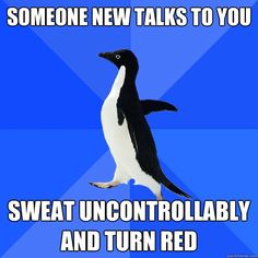 I've discovered Socially Awkward Penguin...if you read you will now know my life