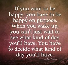 Happiness isn't something that just happens to you. It's a choice.
