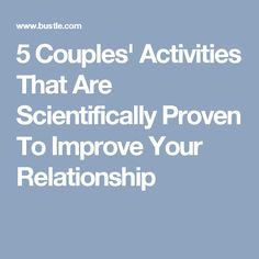 5 Couples' Activities That Are Scientifically Proven To Improve Your Relationship