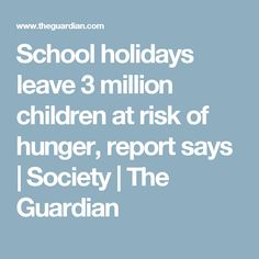 School holidays leave 3 million children at risk of hunger, report says | Society | The Guardian