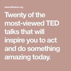 Twenty of the most-viewed TED talks that will inspire you to act and do something amazing today.