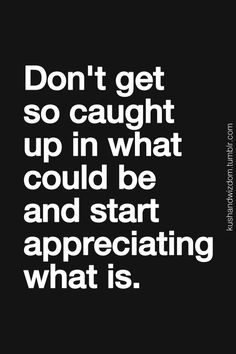 Don't get so caught up in what could be and start simply appreciating what is.
