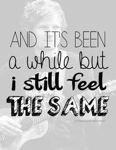 And it's been awhile....but I still feel the same.   ~E.Sheeran