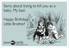 Sorry about trying to kill you as a baby. My bad. Happy Birthday, Little Brother! | Birthday Ecard | someecards.com