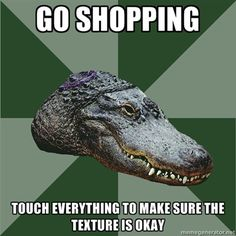 Aspie Alligator - Go shopping. Touch everything to make sure the texture is okay