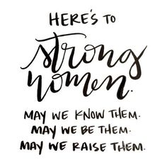 Here's to Strong Women...